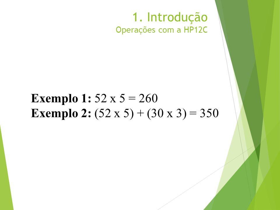 1. Introdução Operações com a HP12C Exemplo 1: 52 x 5 = 260 Exemplo 2: (52 x 5) + (30 x 3) = 350