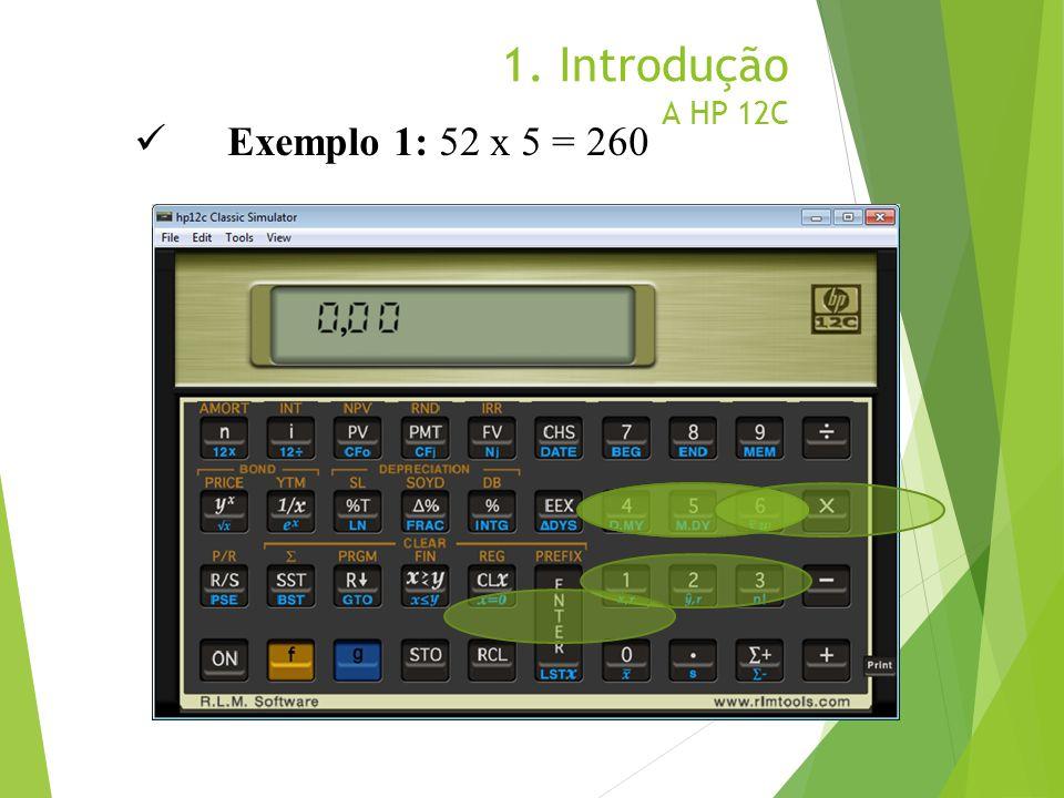 1. Introdução A HP 12C Exemplo 1: 52 x 5 = 260