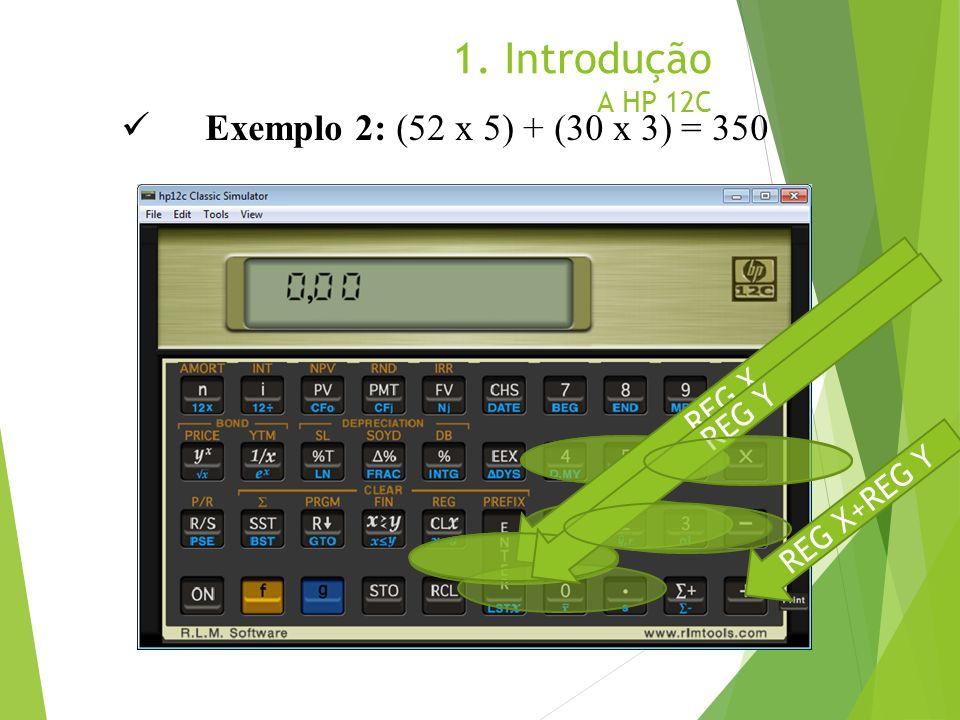 1. Introdução A HP 12C Exemplo 2: (52 x 5) + (30 x 3) = 350 REG X REG Y REG X+REG Y