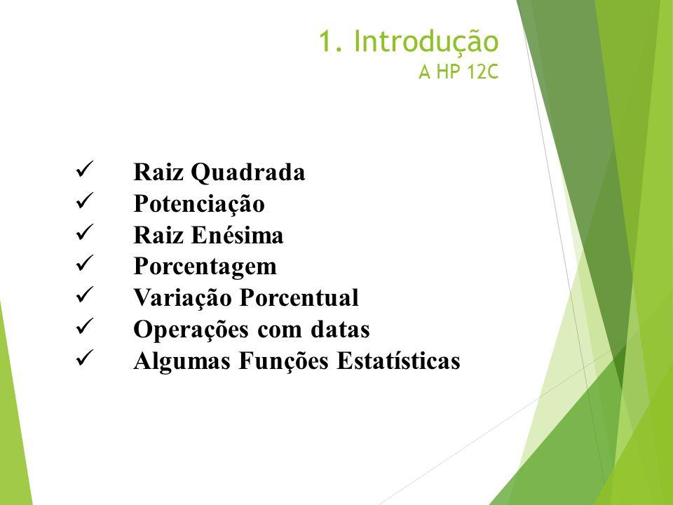 1. Introdução A HP 12C Raiz Quadrada Potenciação Raiz Enésima Porcentagem Variação Porcentual Operações com datas Algumas Funções Estatísticas