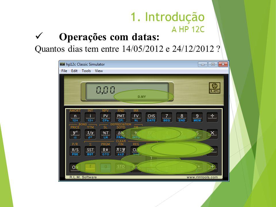 1. Introdução A HP 12C Operações com datas: Quantos dias tem entre 14/05/2012 e 24/12/2012 ?