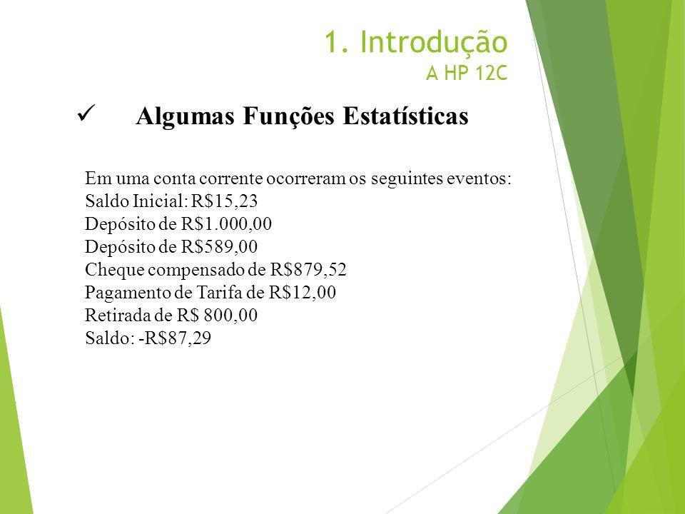 1. Introdução A HP 12C Algumas Funções Estatísticas Em uma conta corrente ocorreram os seguintes eventos: Saldo Inicial: R$15,23 Depósito de R$1.000,0