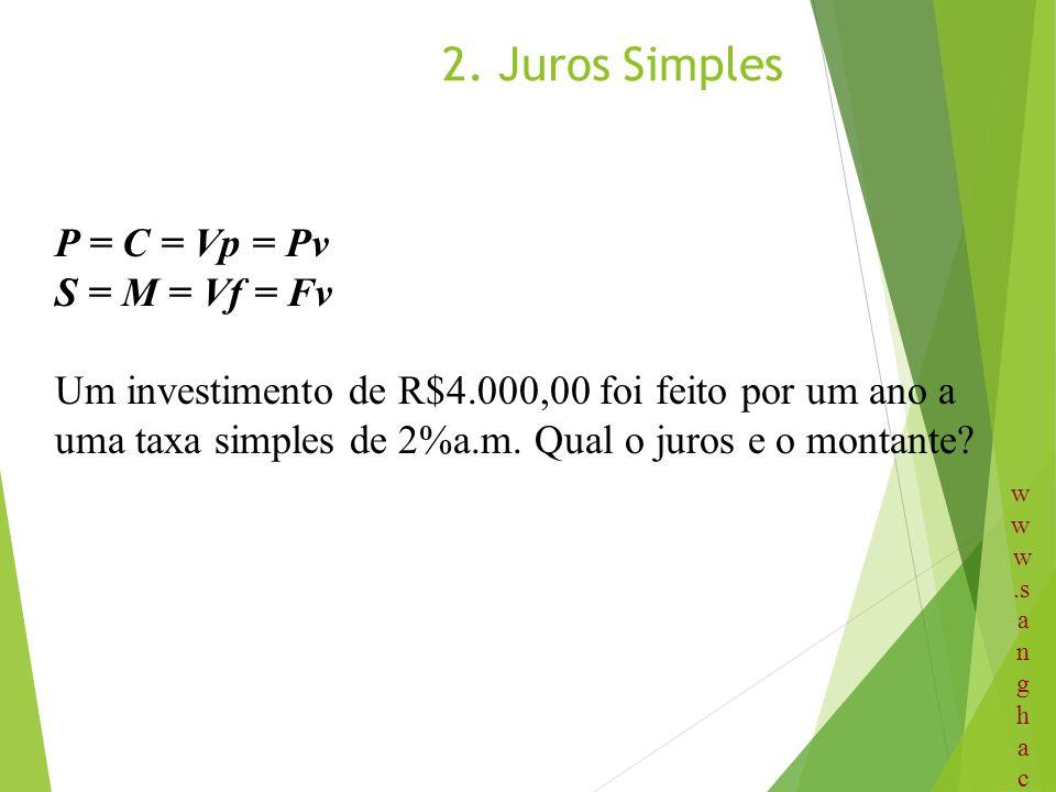2. Juros Simples P = C = Vp = Pv S = M = Vf = Fv Um investimento de R$4.000,00 foi feito por um ano a uma taxa simples de 2%a.m. Qual o juros e o mont