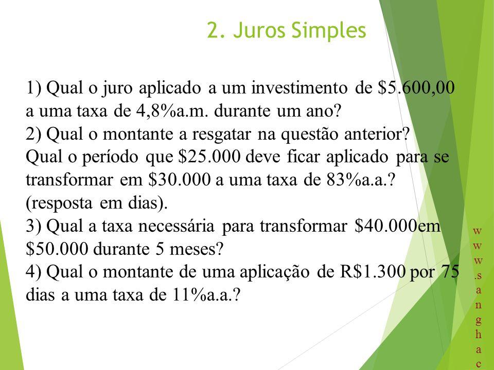 2. Juros Simples 1) Qual o juro aplicado a um investimento de $5.600,00 a uma taxa de 4,8%a.m. durante um ano? 2) Qual o montante a resgatar na questã