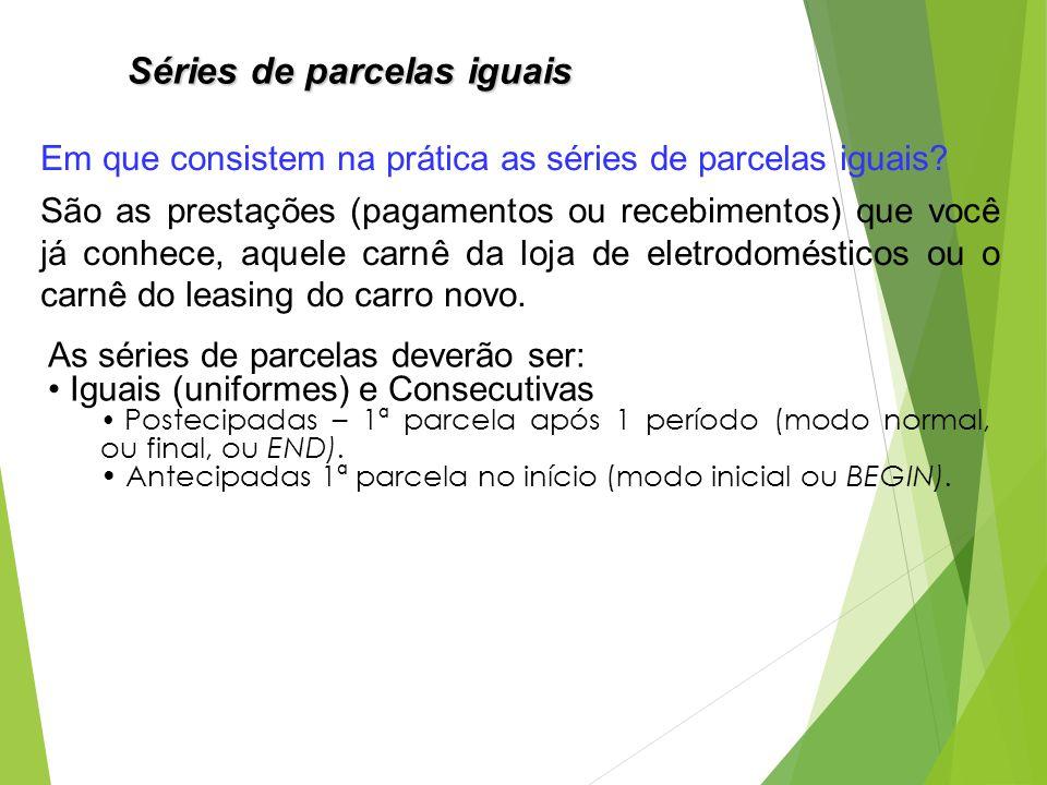 Séries de parcelas iguais As séries de parcelas deverão ser: Iguais (uniformes) e Consecutivas Postecipadas – 1ª parcela após 1 período (modo normal,