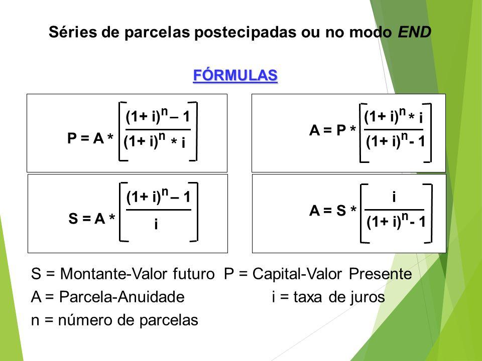 Séries de parcelas postecipadas ou no modo END S = Montante-Valor futuroP = Capital-Valor Presente A = Parcela-Anuidadei = taxa de juros n = número de