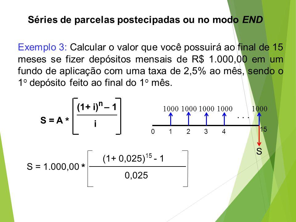 Séries de parcelas postecipadas ou no modo END S = 1.000,00 * (1+ 0,025) 15 - 1 0,025 Exemplo 3: Calcular o valor que você possuirá ao final de 15 mes