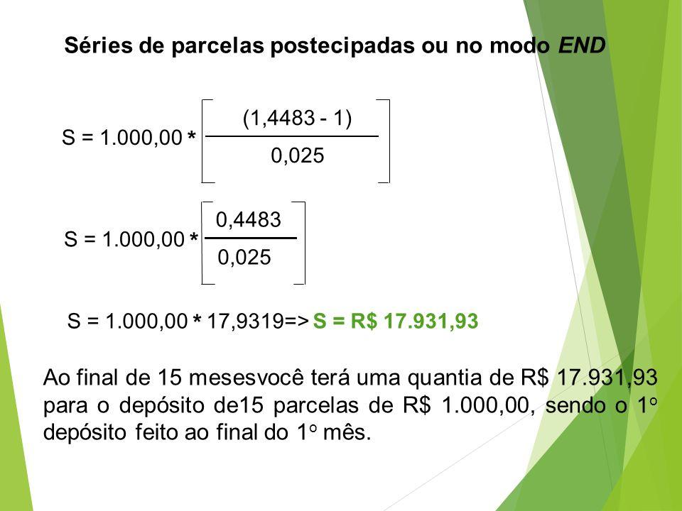 Séries de parcelas postecipadas ou no modo END S = 1.000,00 * (1,4483 - 1) 0,025 S = 1.000,00 * 0,4483 0,025 S = 1.000,00 * 17,9319=> S = R$ 17.931,93
