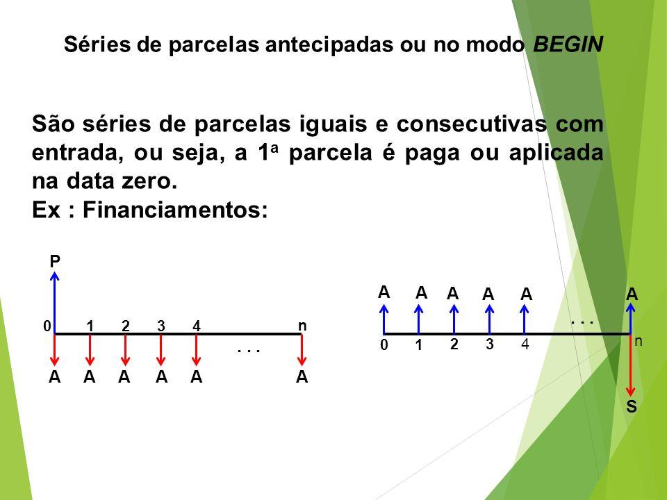 Séries de parcelas antecipadas ou no modo BEGIN São séries de parcelas iguais e consecutivas com entrada, ou seja, a 1 a parcela é paga ou aplicada na
