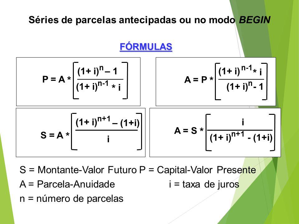 Séries de parcelas antecipadas ou no modo BEGIN S = Montante-Valor FuturoP = Capital-Valor Presente A = Parcela-Anuidadei = taxa de juros n = número d
