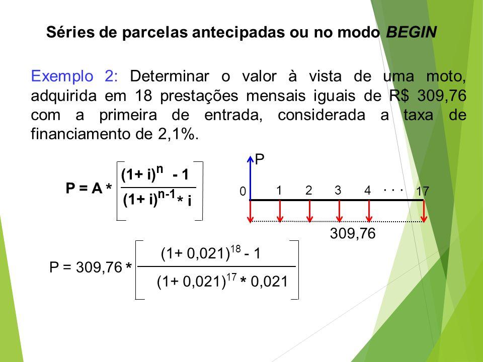 Exemplo 2: Determinar o valor à vista de uma moto, adquirida em 18 prestações mensais iguais de R$ 309,76 com a primeira de entrada, considerada a tax