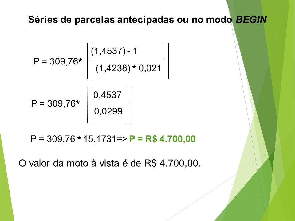 P = 309,76 * (1,4537) - 1 (1,4238) * 0,021 P = 309,76 * 0,4537 0,0299 P = 309,76 * 15,1731=> P = R$ 4.700,00 O valor da moto à vista é de R$ 4.700,00.