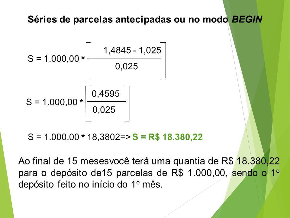 S = 1.000,00 * 1,4845 - 1,025 0,025 S = 1.000,00 * 0,4595 0,025 S = 1.000,00 * 18,3802=> S = R$ 18.380,22 Ao final de 15 mesesvocê terá uma quantia de