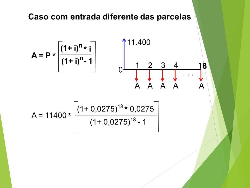 A = P * (1+ i) n * i (1+ i) n - 1 A = 11400 * (1+ 0,0275) 18 * 0,0275 (1+ 0,0275) 18 - 1 Caso com entrada diferente das parcelas A 18 0 1234 11.400...