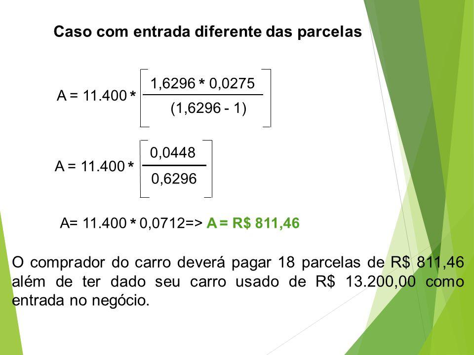 A = 11.400 * 1,6296 * 0,0275 (1,6296 - 1) A = 11.400 * 0,0448 0,6296 A= 11.400 * 0,0712=> A = R$ 811,46 O comprador do carro deverá pagar 18 parcelas