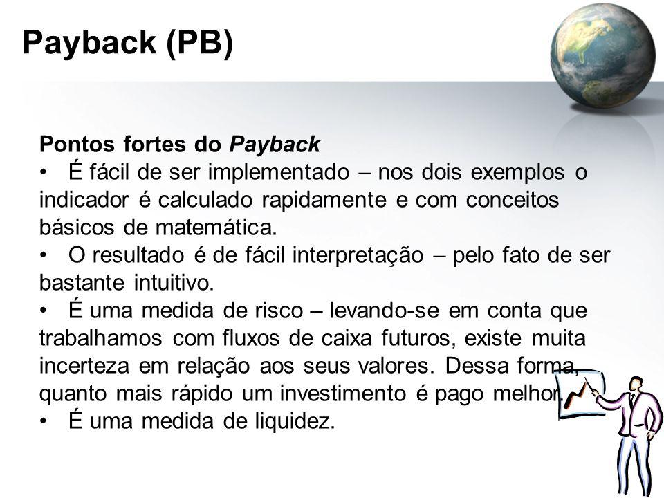 Payback (PB) Pontos fortes do Payback É fácil de ser implementado – nos dois exemplos o indicador é calculado rapidamente e com conceitos básicos de m