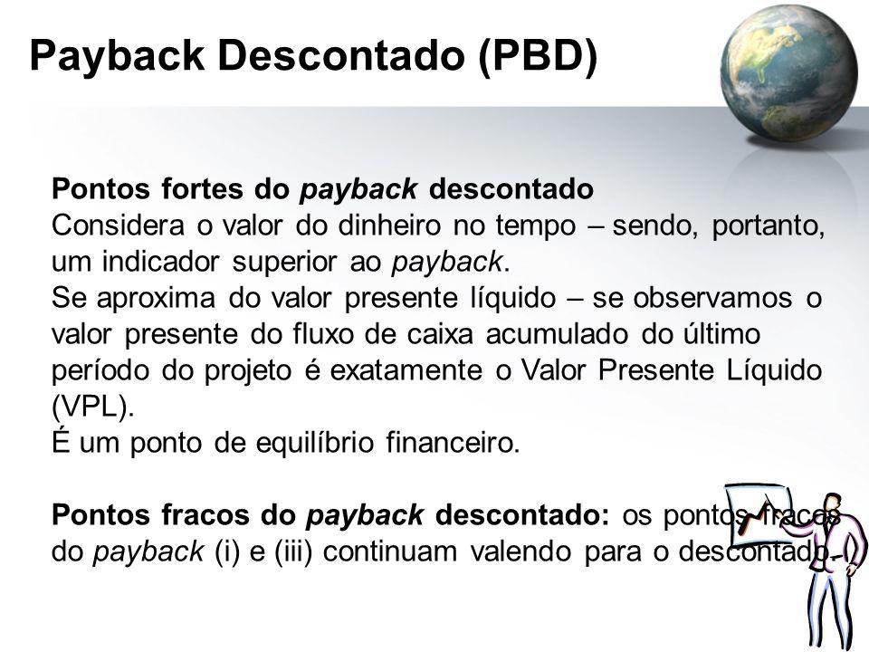 Payback Descontado (PBD) Pontos fortes do payback descontado Considera o valor do dinheiro no tempo – sendo, portanto, um indicador superior ao paybac