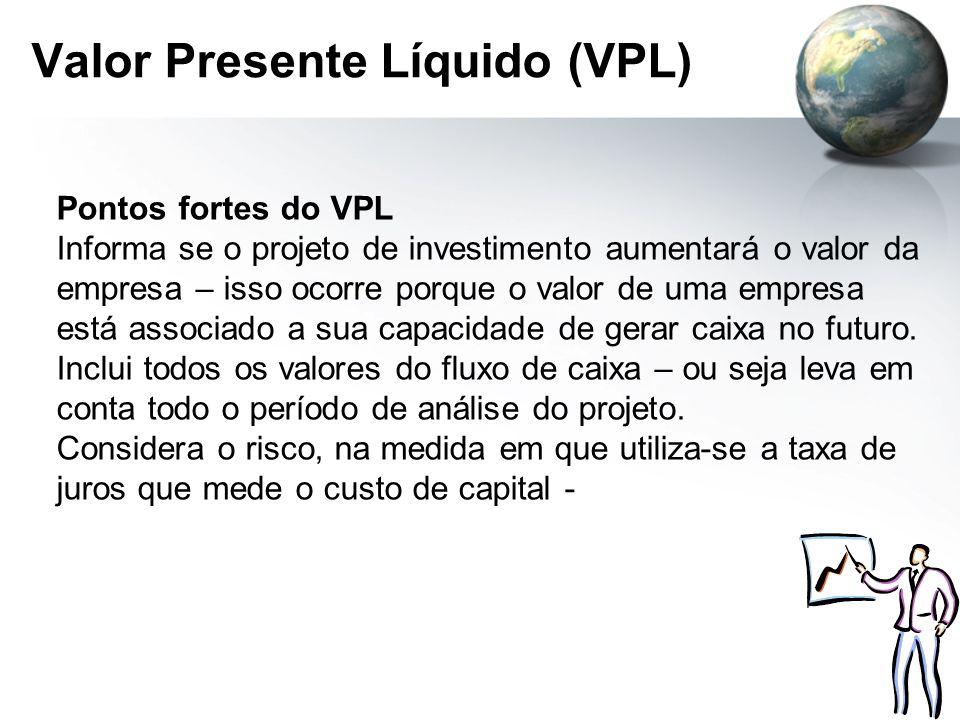 Valor Presente Líquido (VPL) Pontos fortes do VPL Informa se o projeto de investimento aumentará o valor da empresa – isso ocorre porque o valor de um