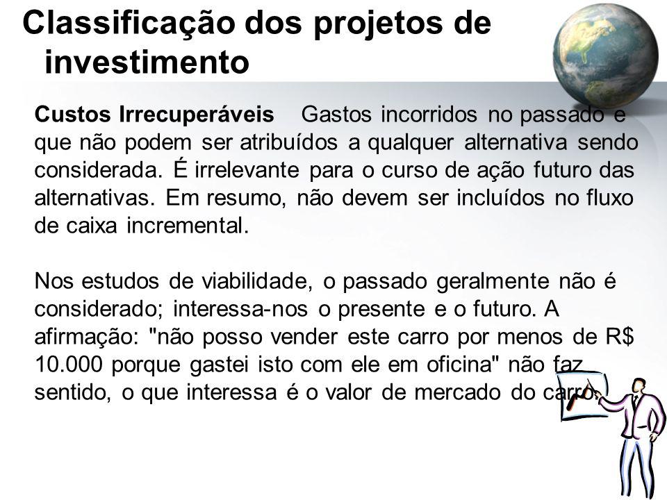 Classificação dos projetos de investimento Custos IrrecuperáveisGastos incorridos no passado e que não podem ser atribuídos a qualquer alternativa sen