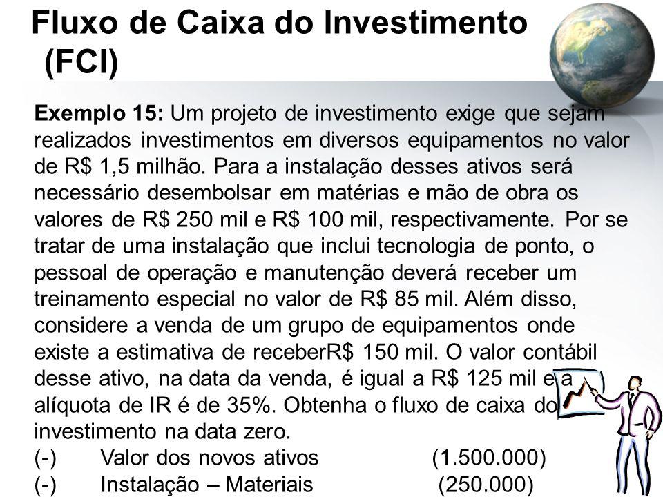 Fluxo de Caixa do Investimento (FCI) Exemplo 15: Um projeto de investimento exige que sejam realizados investimentos em diversos equipamentos no valor