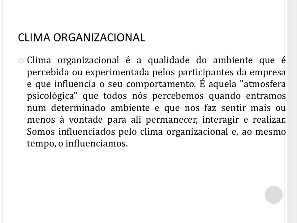 CLIMA ORGANIZACIONAL Clima organizacional é a qualidade do ambiente que é percebida ou experimentada pelos participantes da empresa e que influencia o