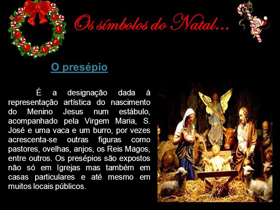 Os símbolos do Natal… O presépio É a designação dada à representação artística do nascimento do Menino Jesus num estábulo, acompanhado pela Virgem Mar