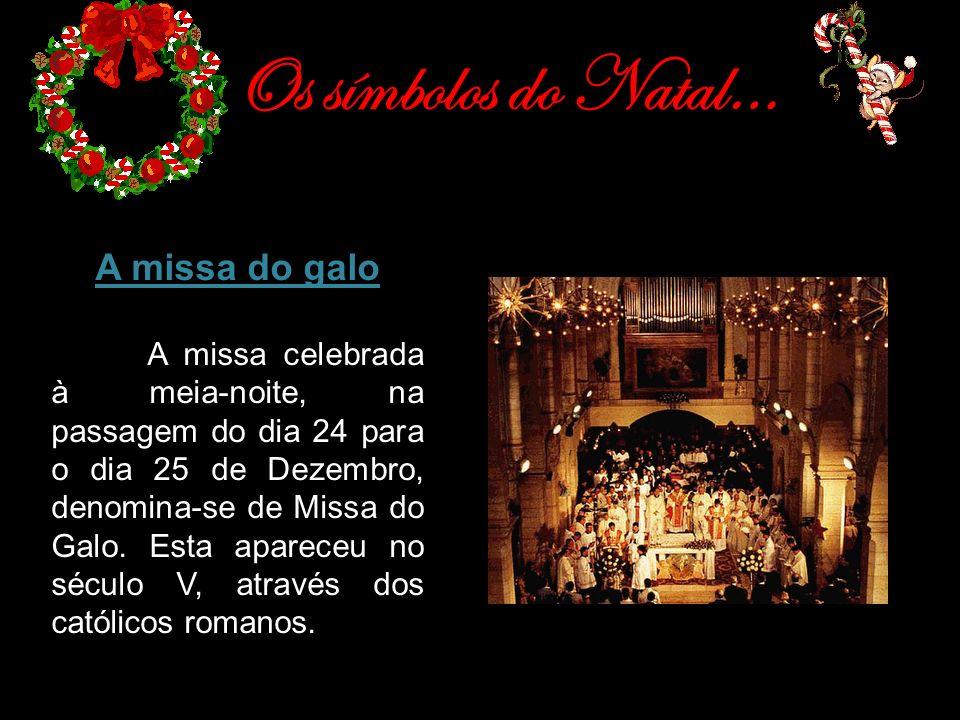 Os símbolos do Natal… A missa do galo A missa celebrada à meia-noite, na passagem do dia 24 para o dia 25 de Dezembro, denomina-se de Missa do Galo. E