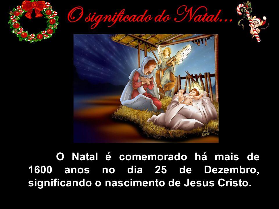 O significado do Natal… - O Natal é comemorado há mais de 1600 anos no dia 25 de Dezembro, significando o nascimento de Jesus Cristo.
