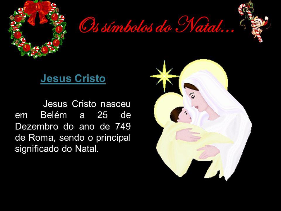 Os símbolos do Natal… Jesus Cristo Jesus Cristo nasceu em Belém a 25 de Dezembro do ano de 749 de Roma, sendo o principal significado do Natal.