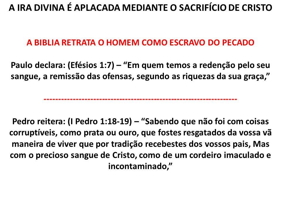 A IRA DIVINA É APLACADA MEDIANTE O SACRIFÍCIO DE CRISTO A BIBLIA RETRATA O HOMEM COMO ESCRAVO DO PECADO Paulo declara: (Efésios 1:7) – Em quem temos a