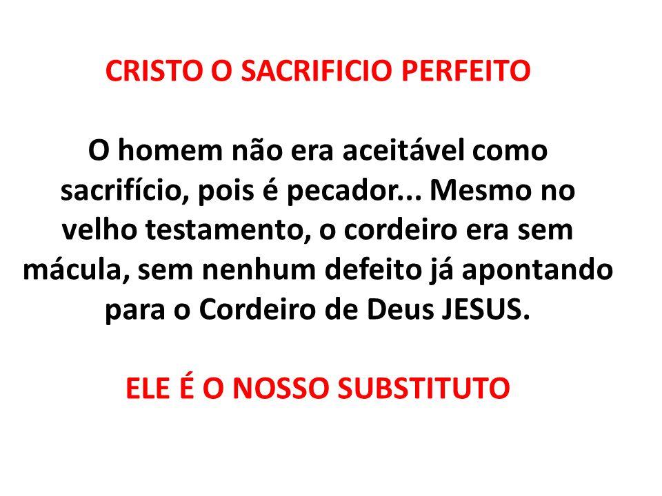CRISTO O SACRIFICIO PERFEITO O homem não era aceitável como sacrifício, pois é pecador... Mesmo no velho testamento, o cordeiro era sem mácula, sem ne