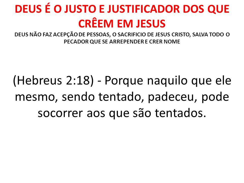 DEUS É O JUSTO E JUSTIFICADOR DOS QUE CRÊEM EM JESUS DEUS NÃO FAZ ACEPÇÃO DE PESSOAS, O SACRIFICIO DE JESUS CRISTO, SALVA TODO O PECADOR QUE SE ARREPE
