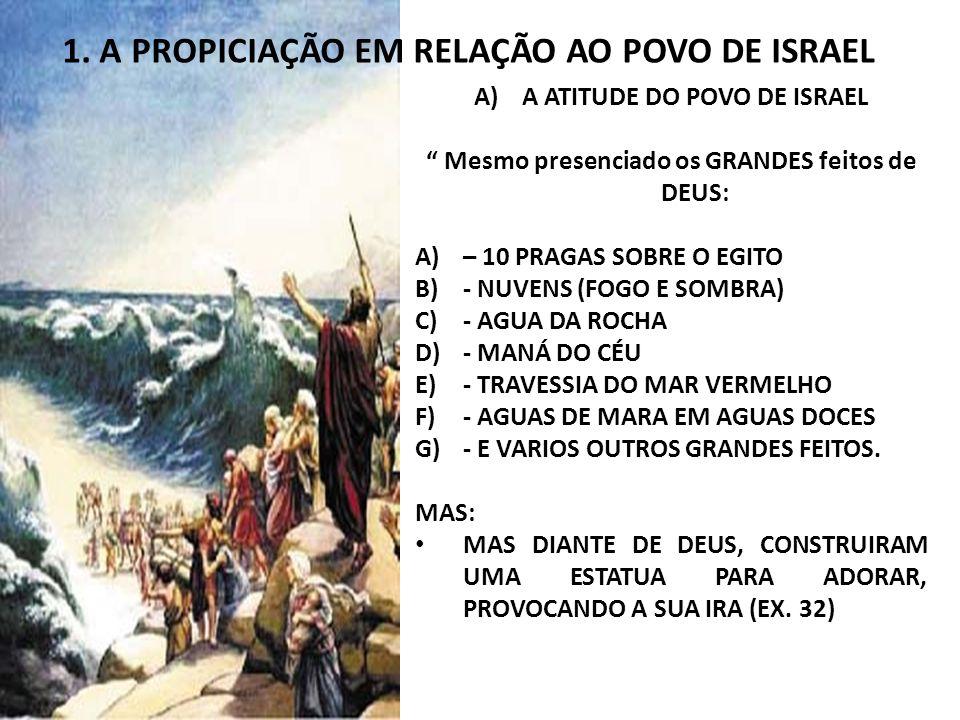 1. A PROPICIAÇÃO EM RELAÇÃO AO POVO DE ISRAEL A)A ATITUDE DO POVO DE ISRAEL Mesmo presenciado os GRANDES feitos de DEUS: A)– 10 PRAGAS SOBRE O EGITO B