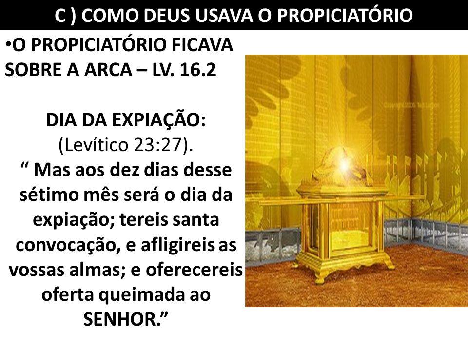C ) COMO DEUS USAVA O PROPICIATÓRIO O PROPICIATÓRIO FICAVA SOBRE A ARCA – LV. 16.2 DIA DA EXPIAÇÃO: (Levítico 23:27). Mas aos dez dias desse sétimo mê