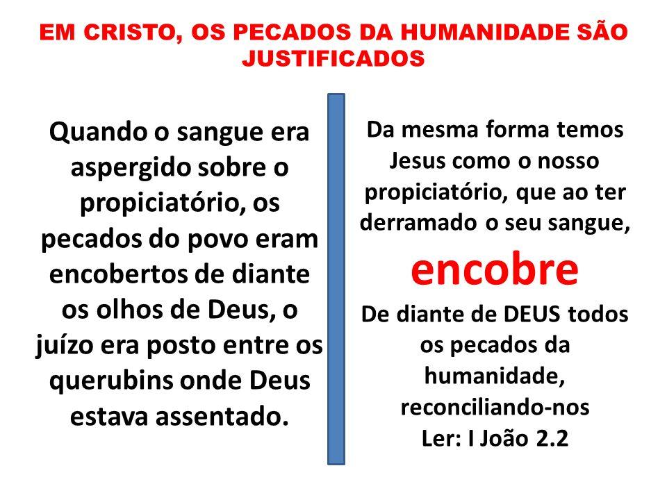 EM CRISTO, OS PECADOS DA HUMANIDADE SÃO JUSTIFICADOS Quando o sangue era aspergido sobre o propiciatório, os pecados do povo eram encobertos de diante
