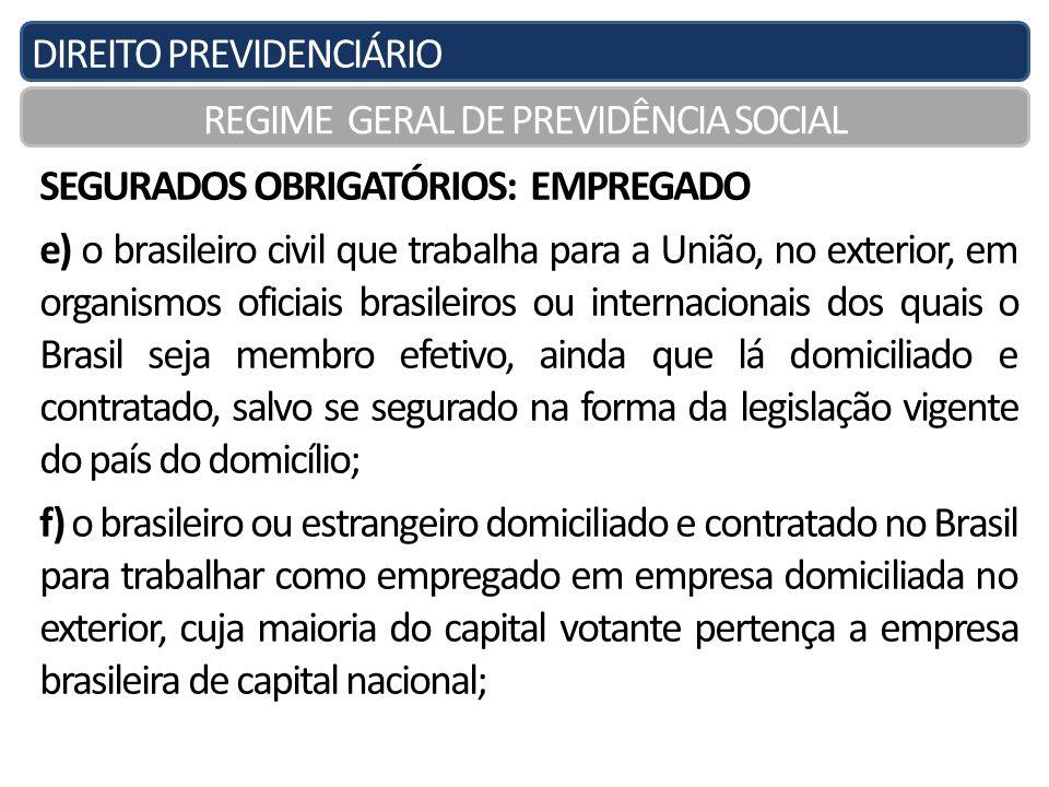 DIREITO PREVIDENCIÁRIO REGIME GERAL DE PREVIDÊNCIA SOCIAL SEGURADOS OBRIGATÓRIOS: EMPREGADO e) o brasileiro civil que trabalha para a União, no exteri