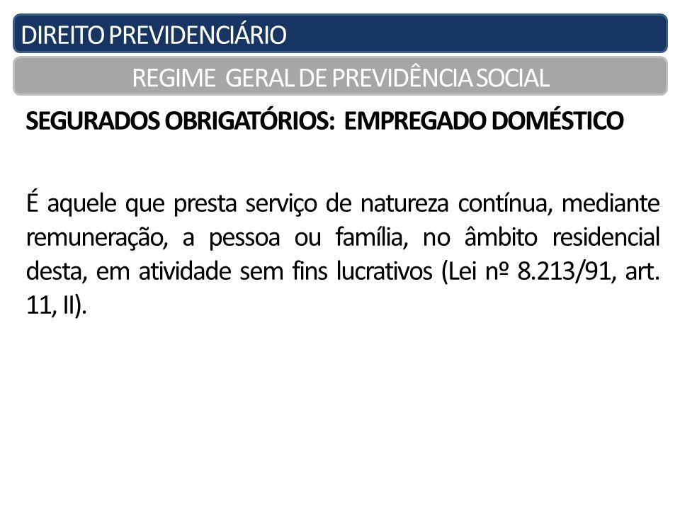 DIREITO PREVIDENCIÁRIO REGIME GERAL DE PREVIDÊNCIA SOCIAL SEGURADOS OBRIGATÓRIOS: EMPREGADO DOMÉSTICO É aquele que presta serviço de natureza contínua