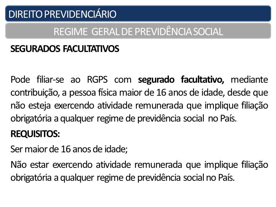 DIREITO PREVIDENCIÁRIO REGIME GERAL DE PREVIDÊNCIA SOCIAL SEGURADOS FACULTATIVOS Pode filiar-se ao RGPS com segurado facultativo, mediante contribuiçã