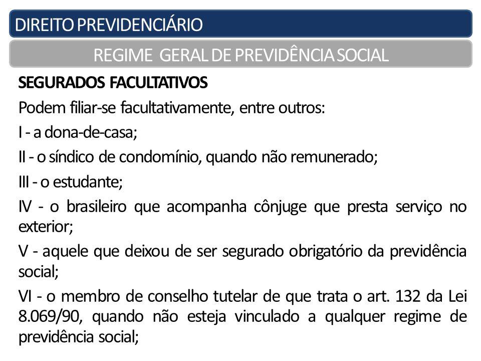 DIREITO PREVIDENCIÁRIO REGIME GERAL DE PREVIDÊNCIA SOCIAL SEGURADOS FACULTATIVOS Podem filiar-se facultativamente, entre outros: I - a dona-de-casa; I