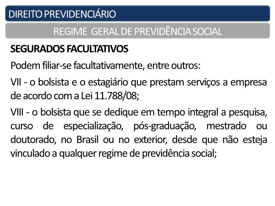 DIREITO PREVIDENCIÁRIO REGIME GERAL DE PREVIDÊNCIA SOCIAL SEGURADOS FACULTATIVOS Podem filiar-se facultativamente, entre outros: VII - o bolsista e o