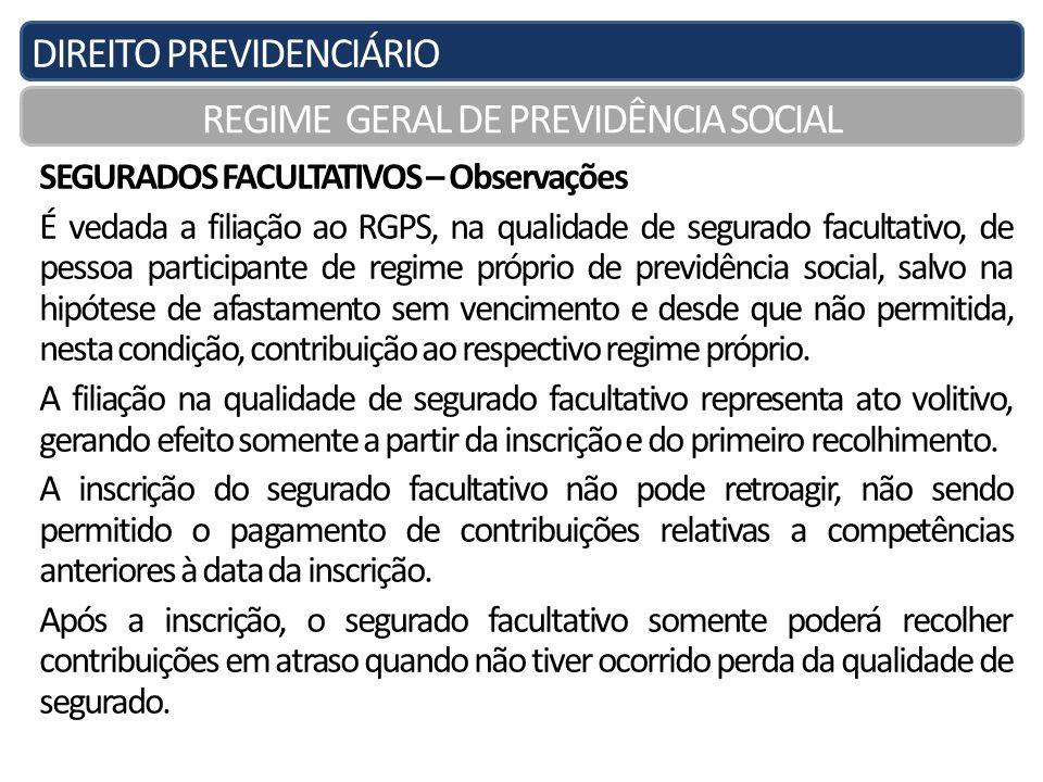 DIREITO PREVIDENCIÁRIO REGIME GERAL DE PREVIDÊNCIA SOCIAL SEGURADOS FACULTATIVOS – Observações É vedada a filiação ao RGPS, na qualidade de segurado f