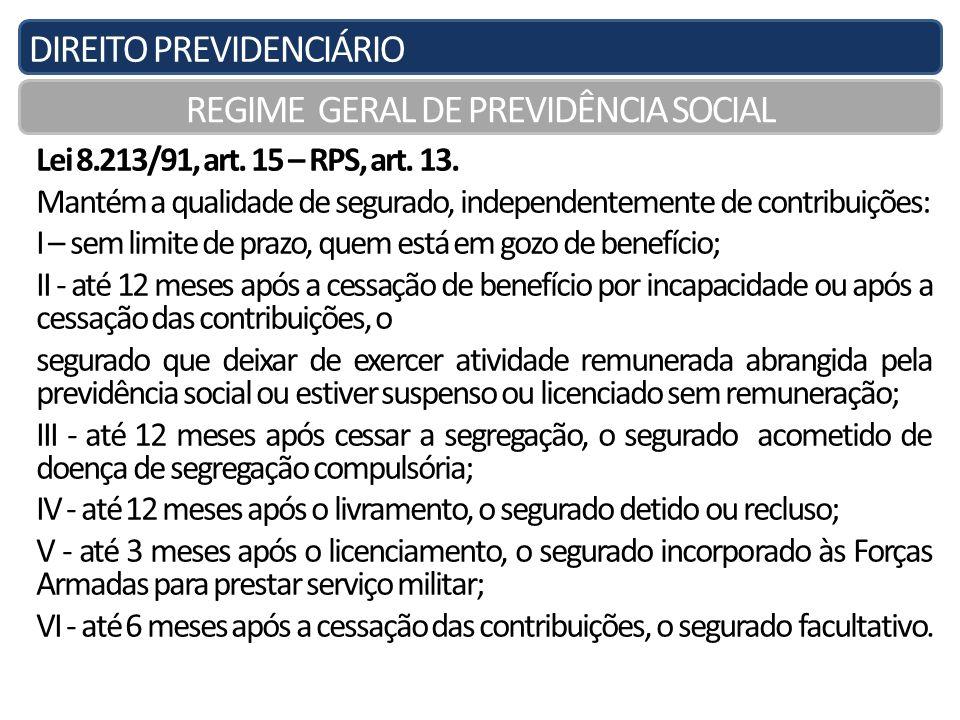 DIREITO PREVIDENCIÁRIO REGIME GERAL DE PREVIDÊNCIA SOCIAL Lei 8.213/91, art. 15 – RPS, art. 13. Mantém a qualidade de segurado, independentemente de c