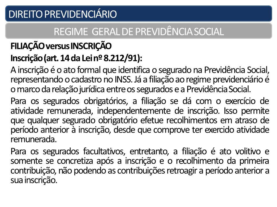 DIREITO PREVIDENCIÁRIO REGIME GERAL DE PREVIDÊNCIA SOCIAL FILIAÇÃO versus INSCRIÇÃO Inscrição (art. 14 da Lei nº 8.212/91): A inscrição é o ato formal
