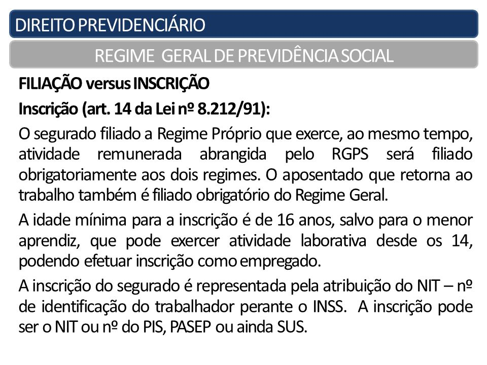 DIREITO PREVIDENCIÁRIO REGIME GERAL DE PREVIDÊNCIA SOCIAL FILIAÇÃO versus INSCRIÇÃO Inscrição (art. 14 da Lei nº 8.212/91): O segurado filiado a Regim