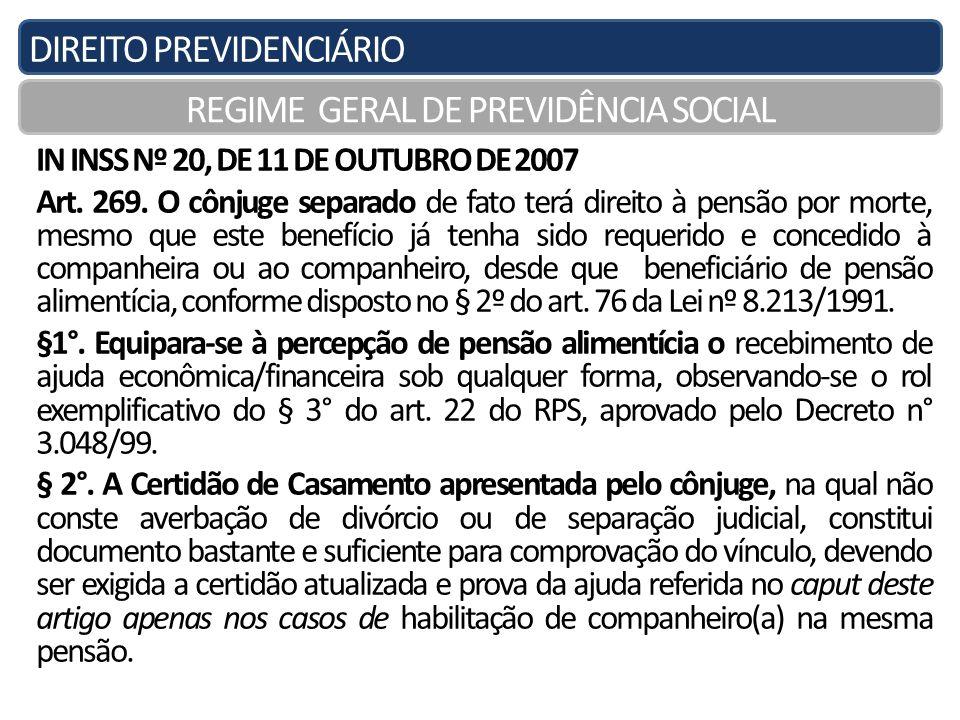 DIREITO PREVIDENCIÁRIO REGIME GERAL DE PREVIDÊNCIA SOCIAL IN INSS Nº 20, DE 11 DE OUTUBRO DE 2007 Art. 269. O cônjuge separado de fato terá direito à