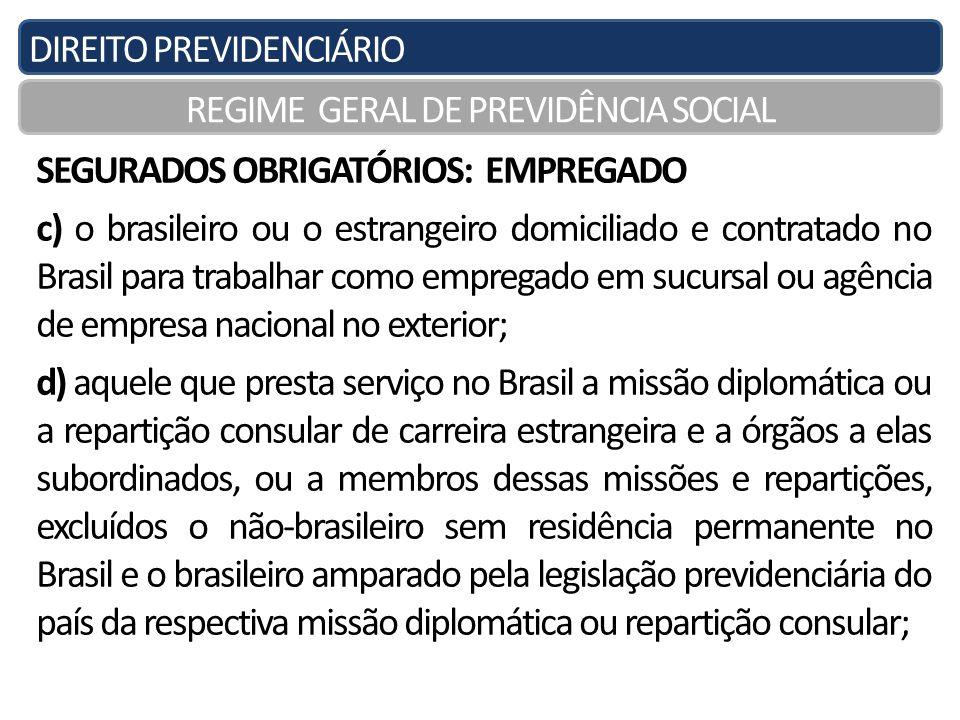 DIREITO PREVIDENCIÁRIO REGIME GERAL DE PREVIDÊNCIA SOCIAL SEGURADOS OBRIGATÓRIOS: EMPREGADO c) o brasileiro ou o estrangeiro domiciliado e contratado