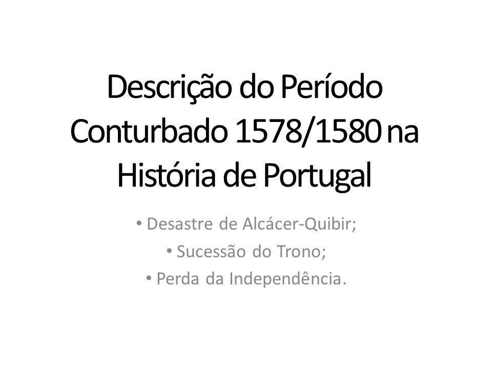 Descrição do Período Conturbado 1578/1580 na História de Portugal Desastre de Alcácer-Quibir; Sucessão do Trono; Perda da Independência.