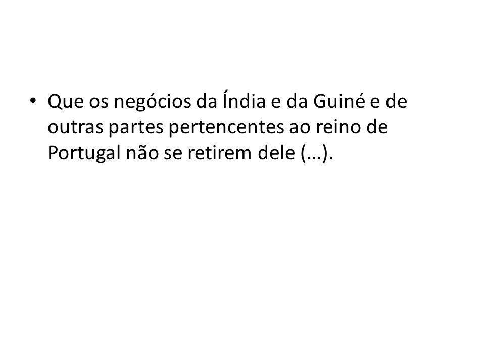 Que os negócios da Índia e da Guiné e de outras partes pertencentes ao reino de Portugal não se retirem dele (…).