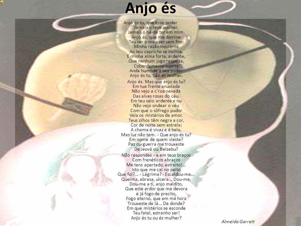 Anjo és Anjo és tu, que esse poder Jamais o teve mulher, Jamais o há-de ter em mim. Anjo és, que me domina Teu ser o meu ser sem fim; Minha razão inso