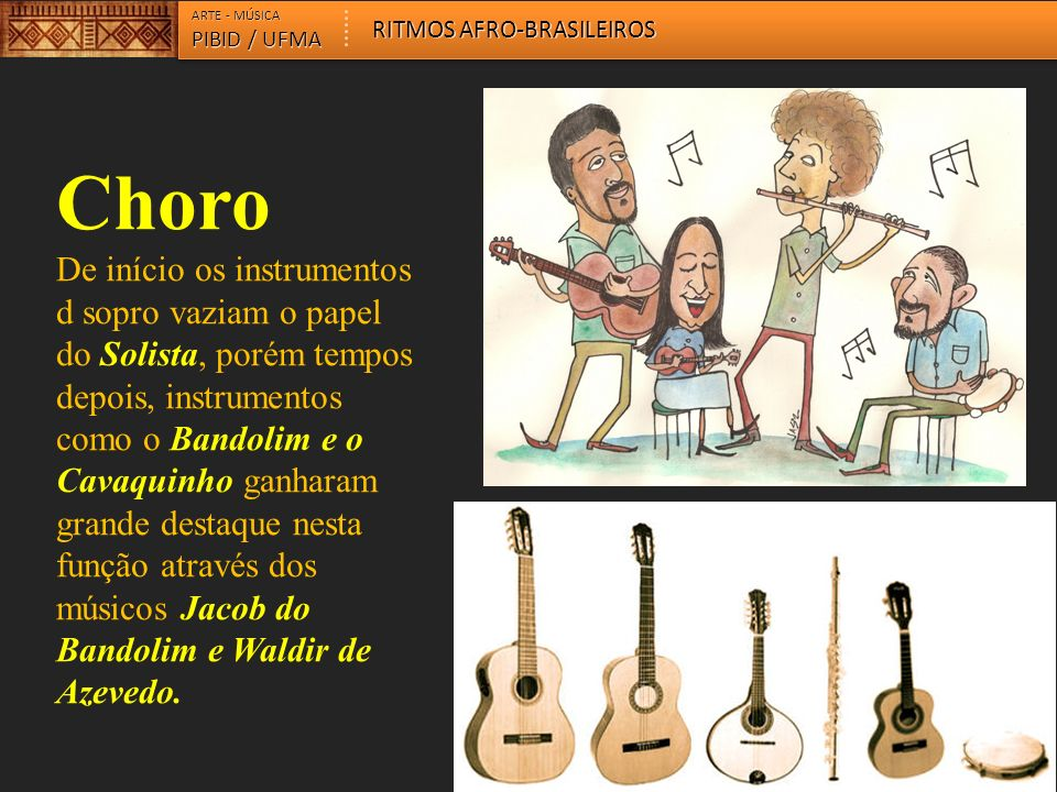 Choro De início os instrumentos d sopro vaziam o papel do Solista, porém tempos depois, instrumentos como o Bandolim e o Cavaquinho ganharam grande destaque nesta função através dos músicos Jacob do Bandolim e Waldir de Azevedo.